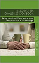 The 30-day Sex Challenge Workbook: Being Intentional About Intimacy And Communication In Our Marriages