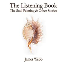 The Listening Book: The Soul Painting & Other Stories Audiobook by James Webb Narrated by James Webb