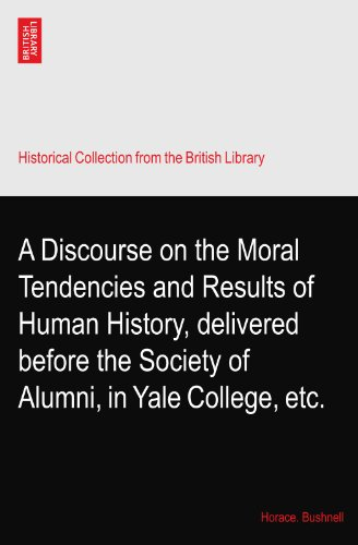 A Discourse On The Moral Tendencies And Results Of Human History, Delivered Before The Society Of Alumni, In Yale College, Etc.