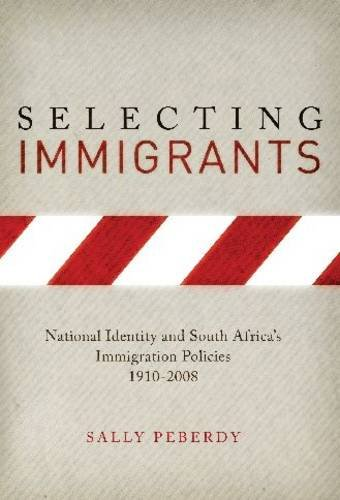 Selecting Immigrants: National Identity and South Africa's Immigration Policies, 1910-2008