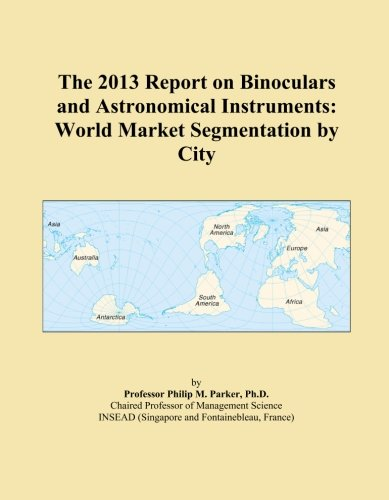 The 2013 Report On Binoculars And Astronomical Instruments: World Market Segmentation By City