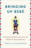 Bringing Up B�b�: One American Mother Discovers the Wisdom of French Parenting