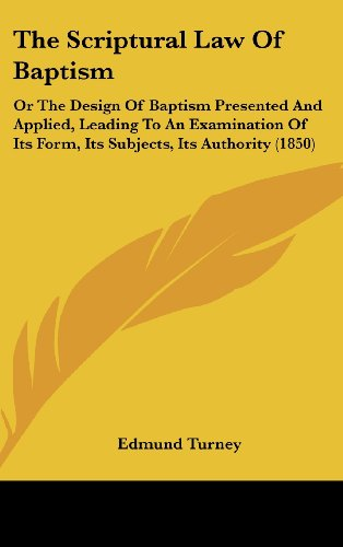The Scriptural Law of Baptism: Or the Design of Baptism Presented and Applied, Leading to an Examination of Its Form, Its Subjects, Its Authority (18