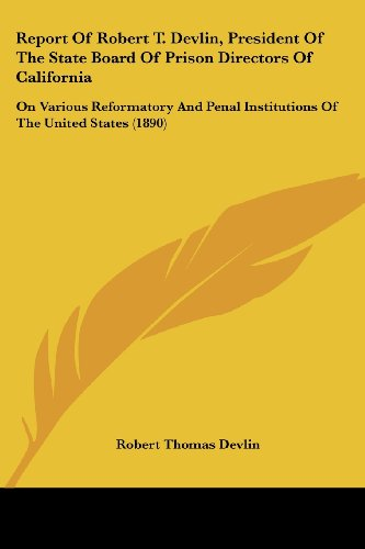 Report of Robert T. Devlin, President of the State Board of Prison Directors of California: On Various Reformatory and Penal Institutions of the Unite