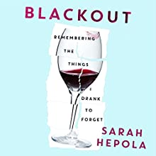 Blackout: Remembering the Things I Drank to Forget (       UNABRIDGED) by Sarah Hepola Narrated by Sarah Hepola