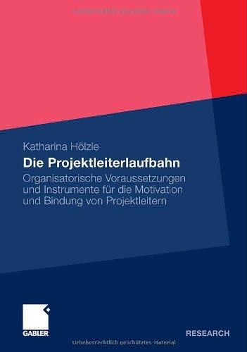 Die Projektleiterlaufbahn: Organisatorische Voraussetzungen und Instrumente für die Motivation und Bindung von Projektleitern (German Edition)