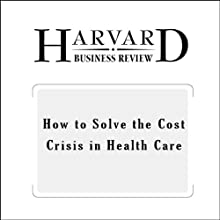 How to Solve the Cost Crisis in Health Care (Harvard Business Review) (       UNABRIDGED) by Robert S. Kaplan, Michael E. Porter Narrated by Todd Mundt