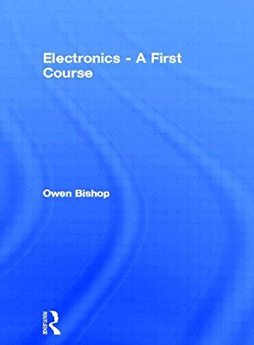 Electronics - A First Course, by Owen Bishop B.Sc (Bristol.)  B.Sc (Oxon.)