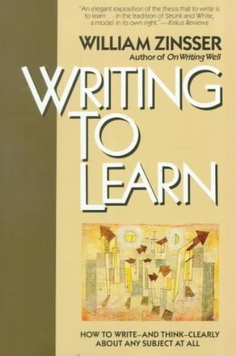 Writing to Learn : How to Write - and Think - Clearly...