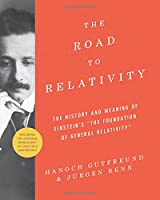 "The Road to Relativity: The History and Meaning of Einstein's ""The Foundation of General Relativity"" Featuring the Original Manuscript of Einstein's Masterpiece"