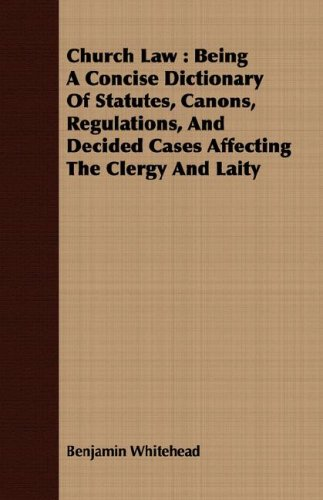 Church Law: Being A Concise Dictionary Of Statutes, Canons, Regulations, And Decided Cases Affecting The Clergy And Laity
