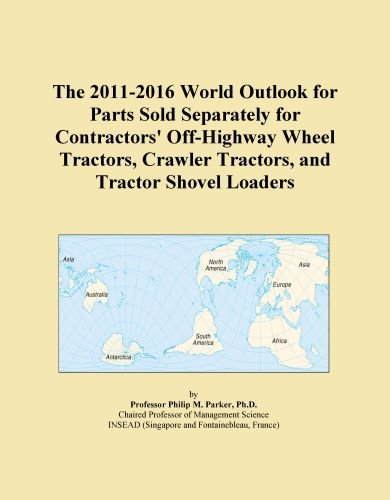 The 2011-2016 World Outlook for Parts Sold Separately for Contractors' Off-Highway Wheel Tractors, Crawler Tractors, and Tractor Shovel Loaders