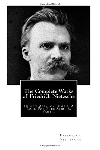 The Complete Works of Friedrich Nietzsche: Human All-To-Human, A Book For Free Spirits, Part I