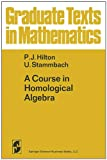 A Course in Homological Algebra (Graduate Texts in Mathematics) (0387900330) by Hilton, P.J.