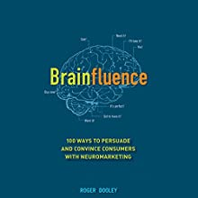 Brainfluence: 100 Ways to Persuade and Convince Consumers with Neuromarketing (       UNABRIDGED) by Roger Dooley Narrated by Mark Ashby