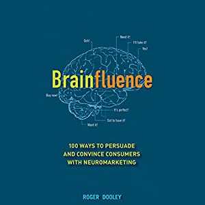 Brainfluence: 100 Ways to Persuade and Convince Consumers with Neuromarketing | [Roger Dooley]