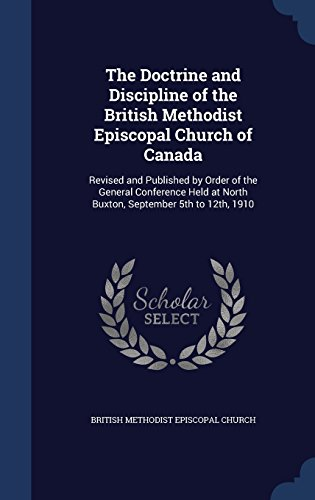 The Doctrine and Discipline of the British Methodist Episcopal Church of Canada: Revised and Published by Order of the General Conference Held at North Buxton, September 5th to 12th, 1910