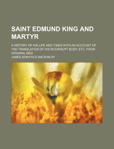Saint Edmund king and martyr; a history of his life and times with an account of the translation of his incorrupt body, etc. From original mss