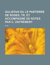 Gulistan ou le parterre de roses tr et accompagne de notes par c defremery babelio for Parterre de roses photos