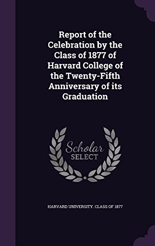 Report of the Celebration by the Class of 1877 of Harvard College of the Twenty-Fifth Anniversary of its Graduation