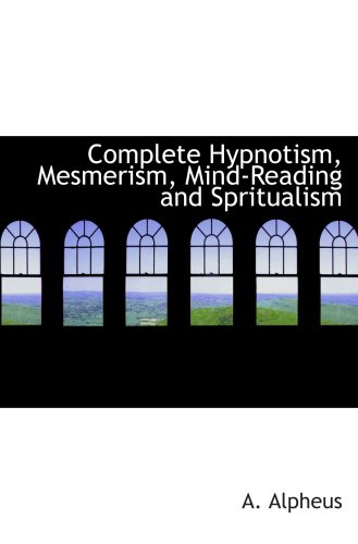 Complete Hypnotism, Mesmerism, Mind-Reading and Spritualism: How to Hypnotize: Being an Exhaustive and Practica