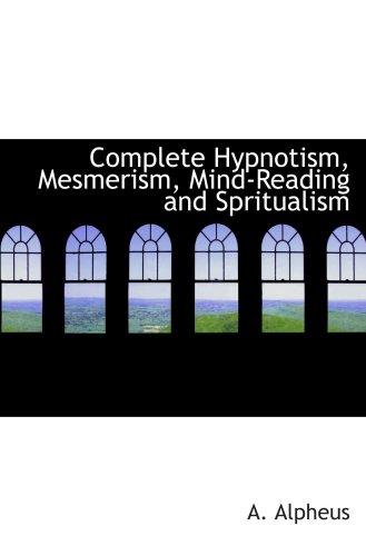 Completar el hipnotismo, mesmerismo, leer la mente y Spritualism: Cómo hipnotizar: siendo una exhaustiva y Practica