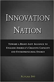 Innovation Nation: Toward A Right-Left Alliance To Unleash America's Creative Capacity And Entrepreneurial Energy