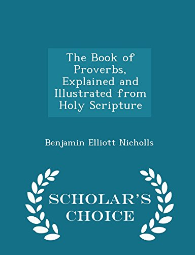 The Book of Proverbs, Explained and Illustrated from Holy Scripture - Scholar's Choice Edition, by Benjamin Elliott Nicholls