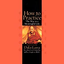 How to Practice: The Way to a Meaningful Life Audiobook by His Holiness the Dalai Lama,  Translated, Edited by Jeffrey Hopkins Narrated by Jeffrey Hopkins