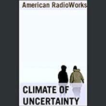 Climate of Uncertainty  by American RadioWorks Narrated by  uncredited