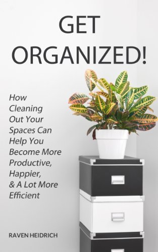 Free Kindle Book : Get Organized! How Cleaning Out Your Spaces Can Help You Become More Productive, Happier, & A Lot More Efficient