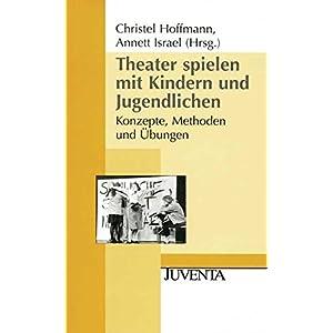 Theater spielen mit Kindern und Jugendlichen: Konzepte, Methoden und Übungen (Juventa Pap