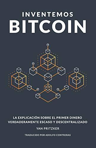 Inventemos Bitcoin La explicación sobre el primer dinero verdaderamente escaso y descentralizado  [Pritzker, Yan] (Tapa Blanda)