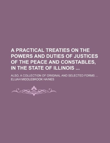 A practical treaties on the powers and duties of justices of the peace and constables, in the state of Illinois ; also, a collection of original and selected forms