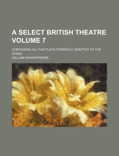 A Select British Theatre Volume 7; Containing All the Plays Formerly Adapted to the Stage