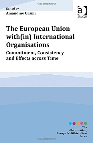 The European Union With(In) International Organisations: Commitment, Consistency And Effects Across Time (Globalisation, Europe, Multilateralism)