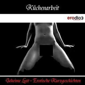 Küchenarbeit (Geheime Lust - Erotische Kurzgeschichten) Hörbuch