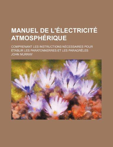 Manuel de l'électricité atmosphérique; comprenant les instructions nécessaires pour établir les paratonnerres et les paragrêles