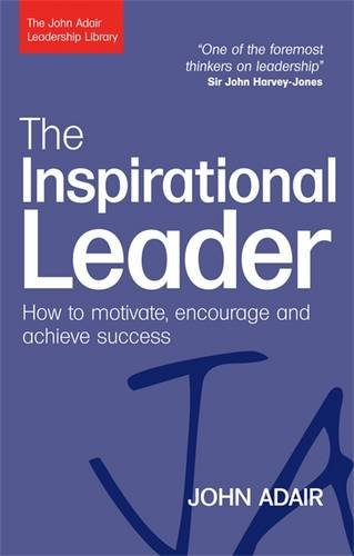 The Inspirational Leader: How to Motivate, Encourage and Achieve Success (The John Adair Leadership Library)