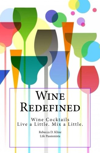 Wine Redefined: Wine Cocktails. Live a Little. Mix a Little. (Wine Cocktails for Every Occasion, Every Wine, Wherever you are) (Volume 1) by Rebecca Dinulos Kline