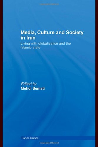 Media, Culture and Society in Iran: Living with Globalization and the Islamic State (Iranian Studies)
