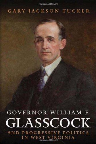 GOVERNOR WILLIAM GLASSCOCK AND PROGRESSIVE POLITICS IN WEST VIRGINIA (WEST VIRGINIA & APPALACHIA)
