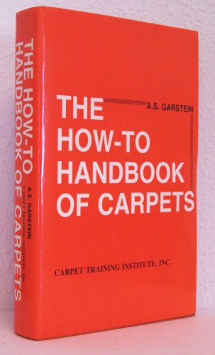 The How-to Handbook Of Carpets: A Comprehensive Guide To Retail Selling, Measuring & Estimating, Installation, Cleaning, Mainten