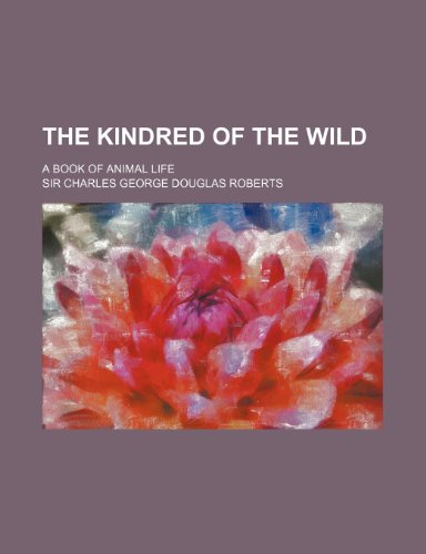 The kindred of the wild; a book of animal life
