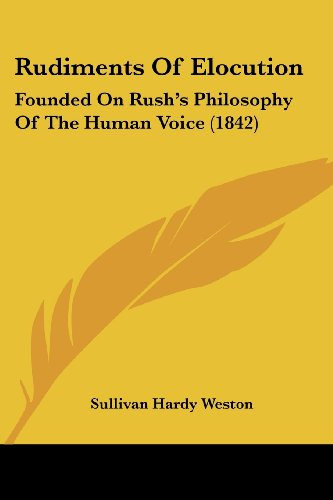 Rudiments Of Elocution: Founded On Rush's Philosophy Of The Human Voice (1842)