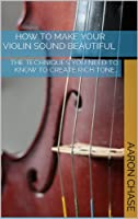 How To Make Your Violin Sound Beautiful - The Techniques You Need to Know to Create Rich Tone... (How to Play The Violin Book 1) (English Edition)