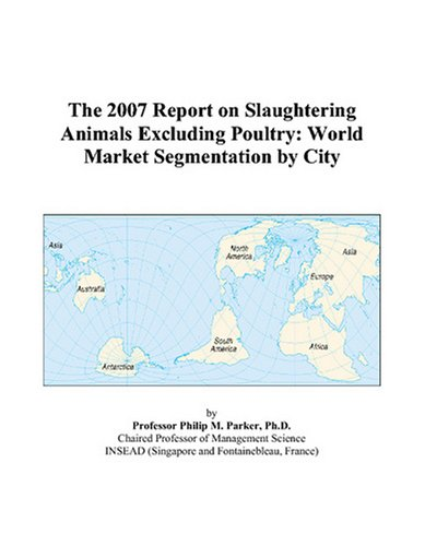 The 2007 Report on Slaughtering Animals Excluding Poultry: World Market Segmentation City