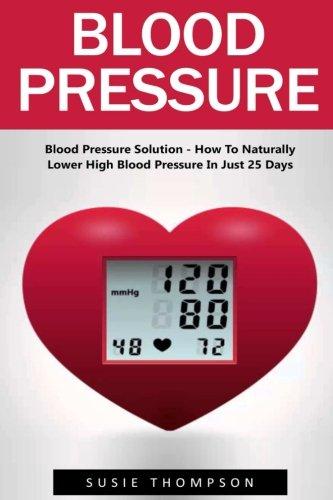 Blood Pressure: Blood Pressure Solution - How To Naturally Lower High Blood Pressure In Just 25 Days (Natural Remedies, Blood Pressure, Hypertension) (Blood Pressure Lower compare prices)