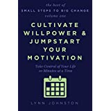 Cultivate Willpower and Jumpstart Your Motivation: Take Control of Your Life 10 Minutes at a Time (The Best of Small Steps to Big Change, volume 1) ~ Lynn Johnston