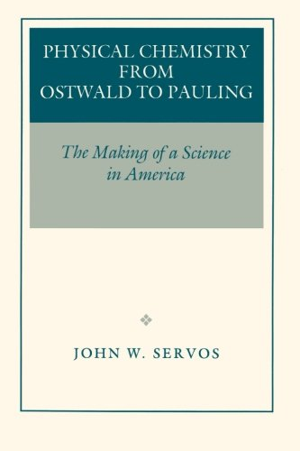 Physical Chemistry from Ostwald to Pauling, by John W. Servos